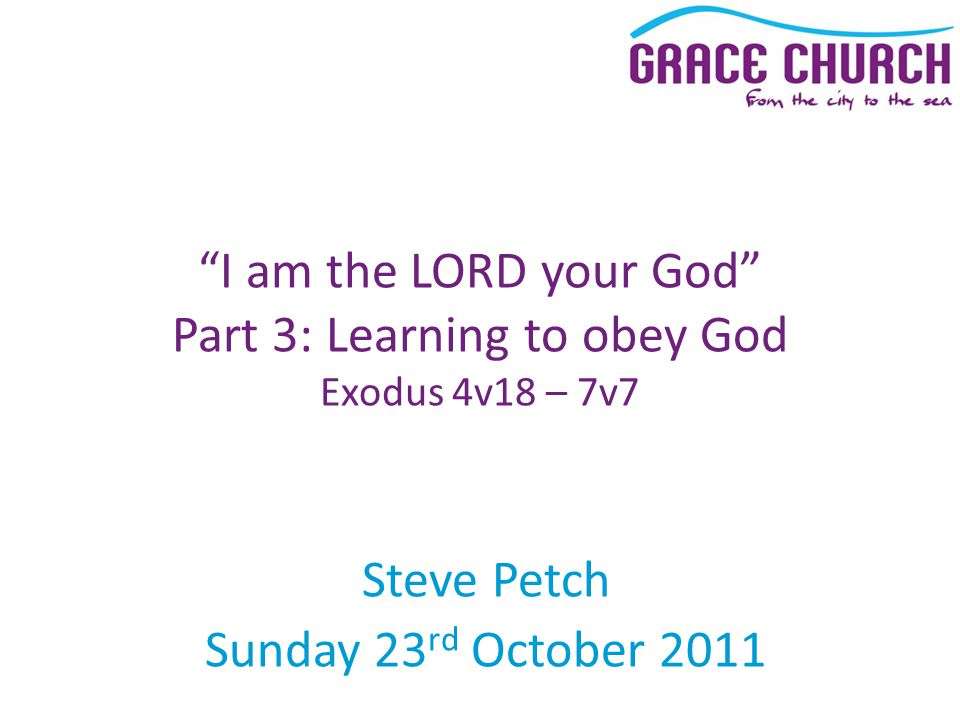 Steve Petch Sunday 23 rd October 2011 I am the LORD your God Part 3: Learning to obey God Exodus 4v18 – 7v7
