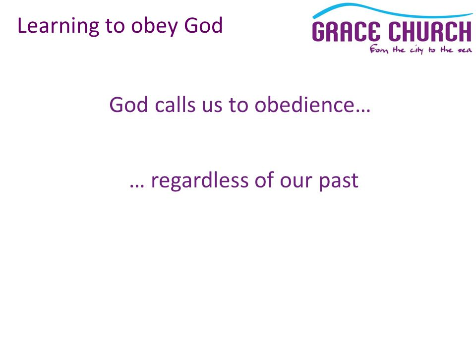 God calls us to obedience… Learning to obey God … regardless of our past