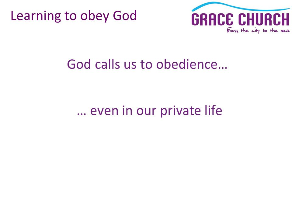 God calls us to obedience… Learning to obey God … even in our private life