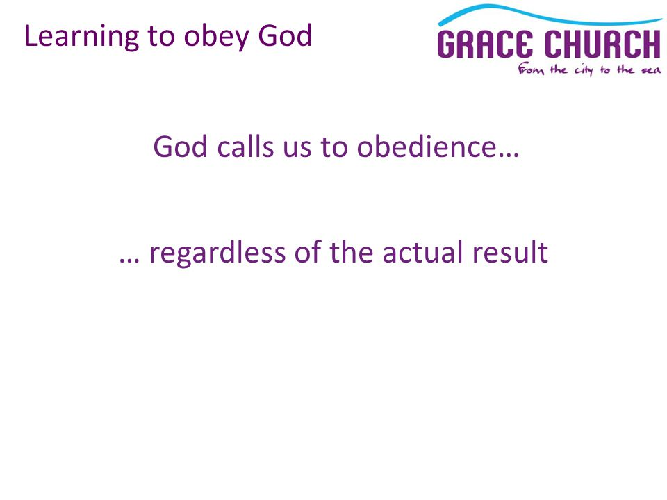 God calls us to obedience… Learning to obey God … regardless of the actual result