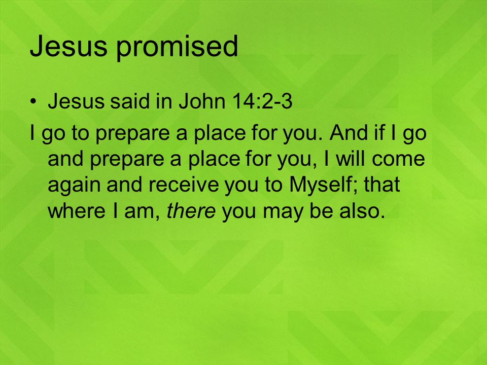 Jesus promised Jesus said in John 14:2-3 I go to prepare a place for you.