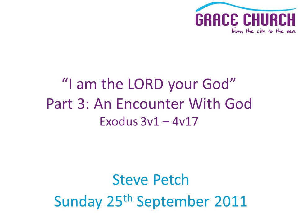 Steve Petch Sunday 25 th September 2011 I am the LORD your God Part 3: An Encounter With God Exodus 3v1 – 4v17