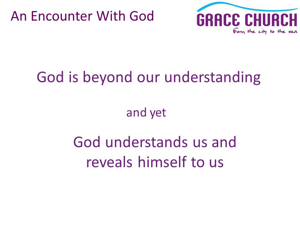 God is beyond our understanding An Encounter With God and yet God understands us and reveals himself to us