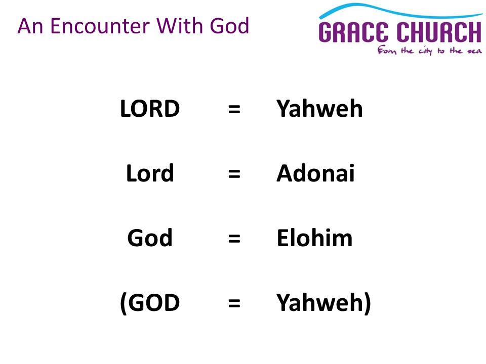 An Encounter With God LORD Lord God (GOD =Yahweh =Adonai =Elohim =Yahweh)