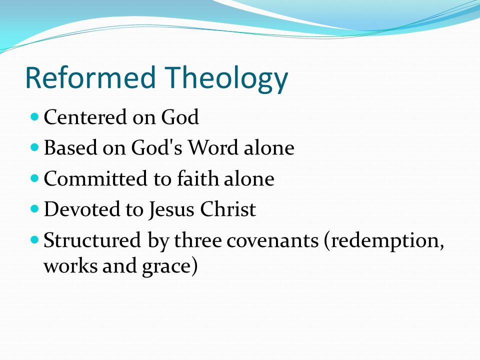 Reformed Theology Centered on God Based on God s Word alone Committed to faith alone Devoted to Jesus Christ Structured by three covenants (redemption, works and grace)