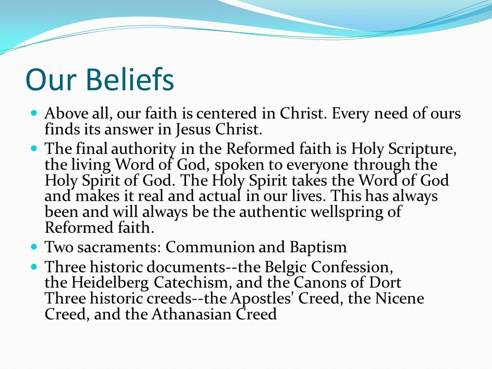 Our Beliefs Above all, our faith is centered in Christ. Every need of ours finds its answer in Jesus Christ. The final authority in the Reformed faith
