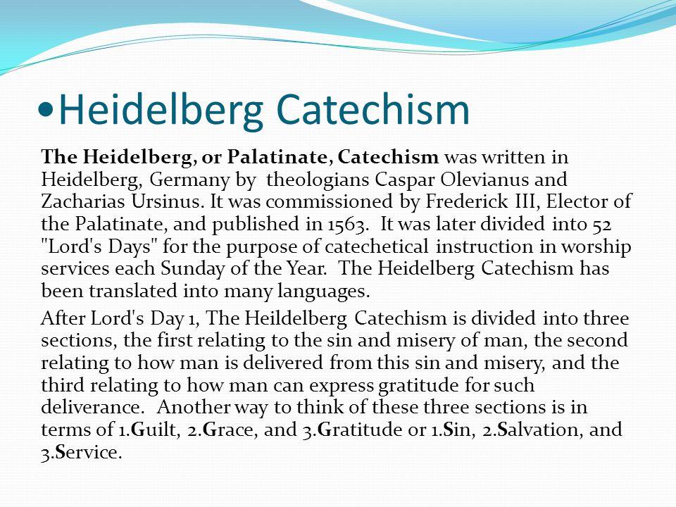 Heidelberg Catechism The Heidelberg, or Palatinate, Catechism was written in Heidelberg, Germany by theologians Caspar Olevianus and Zacharias Ursinus.