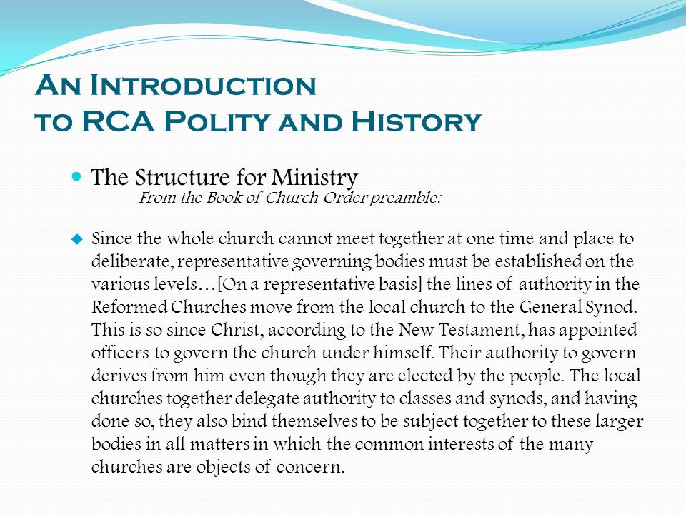 An Introduction to RCA Polity and History The Structure for Ministry From the Book of Church Order preamble:  Since the whole church cannot meet together at one time and place to deliberate, representative governing bodies must be established on the various levels…[On a representative basis] the lines of authority in the Reformed Churches move from the local church to the General Synod.