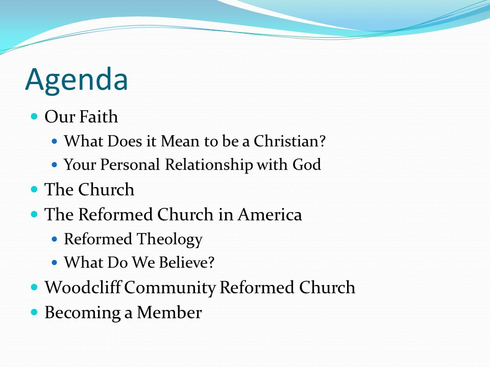 Agenda Our Faith What Does it Mean to be a Christian? Your Personal Relationship with God The Church The Reformed Church in America Reformed Theology