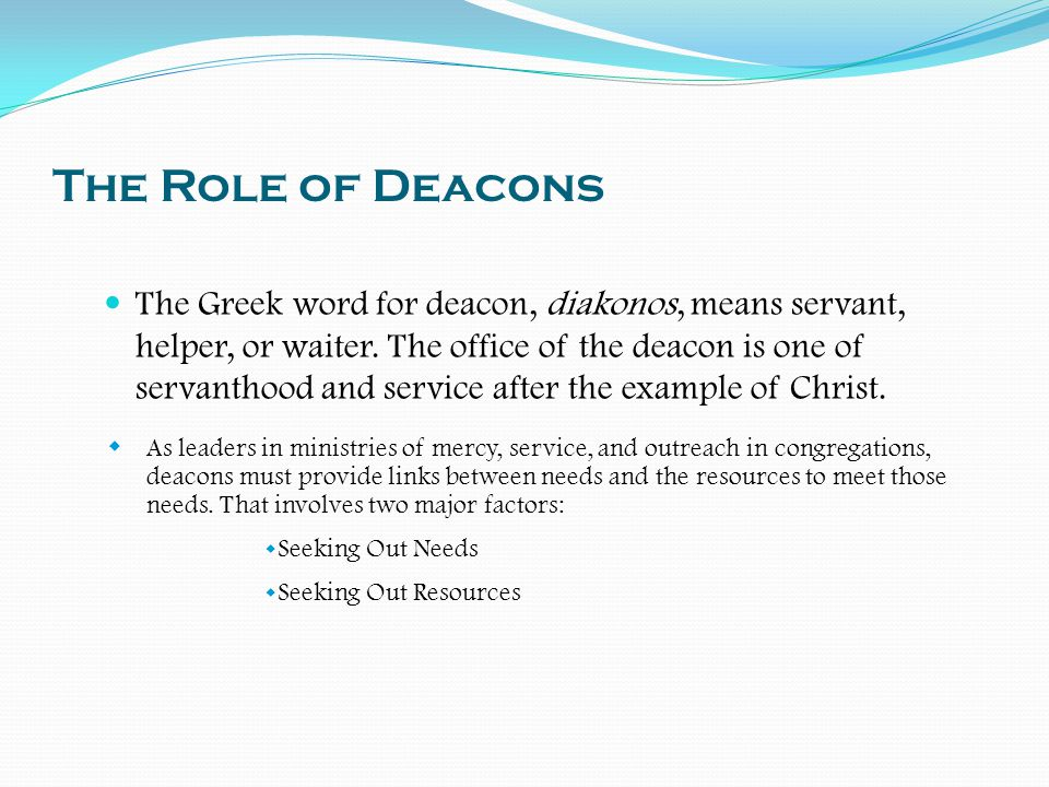 The Role of Deacons The Greek word for deacon, diakonos, means servant, helper, or waiter. The office of the deacon is one of servanthood and service