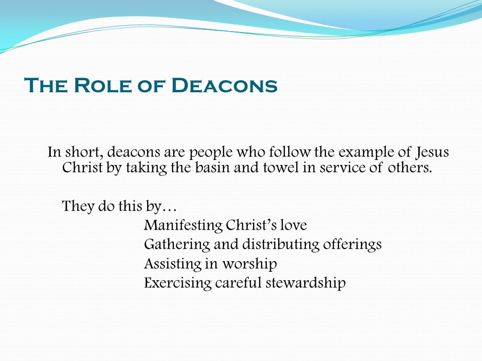 The Role of Deacons In short, deacons are people who follow the example of Jesus Christ by taking the basin and towel in service of others.