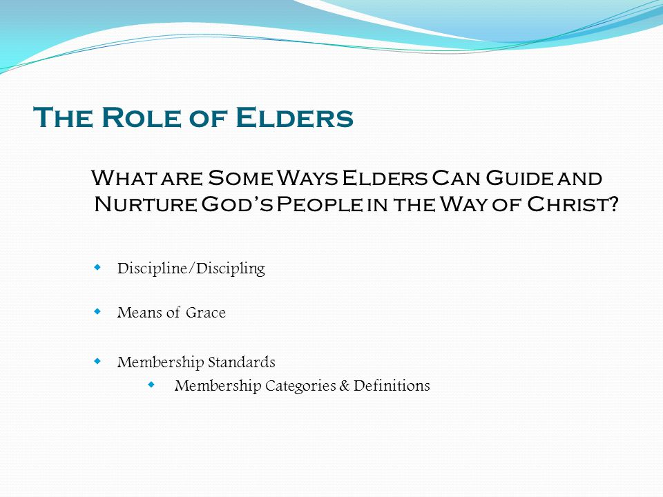 The Role of Elders What are Some Ways Elders Can Guide and Nurture God's People in the Way of Christ?  Discipline/Discipling  Means of Grace  Membe