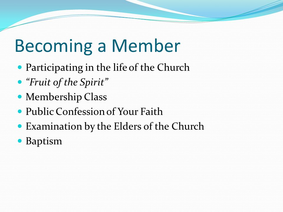 Becoming a Member Participating in the life of the Church Fruit of the Spirit Membership Class Public Confession of Your Faith Examination by the Elders of the Church Baptism