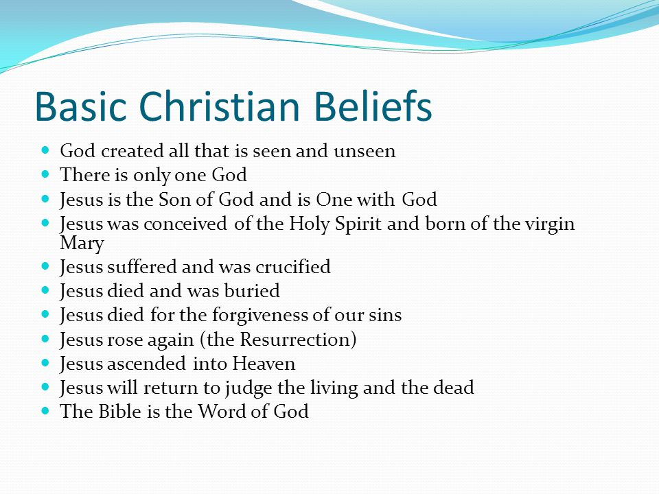 Basic Christian Beliefs God created all that is seen and unseen There is only one God Jesus is the Son of God and is One with God Jesus was conceived