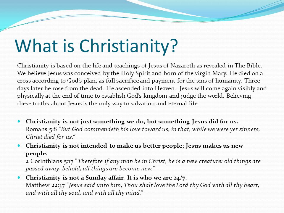 What is Christianity? Christianity is based on the life and teachings of Jesus of Nazareth as revealed in The Bible. We believe Jesus was conceived by