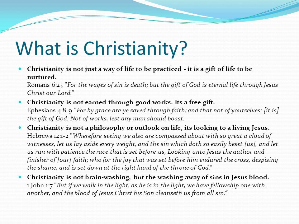 What is Christianity? Christianity is not just a way of life to be practiced - it is a gift of life to be nurtured. Romans 6:23
