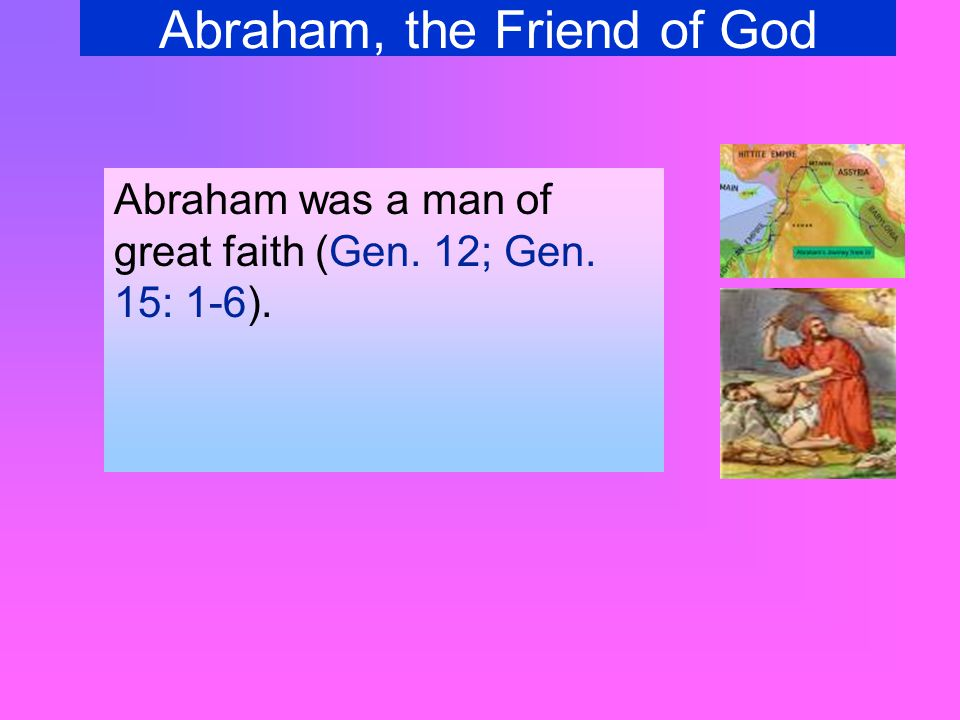 Abraham, the Friend of God Abraham was a man of great faith (Gen. 12; Gen. 15: 1-6).