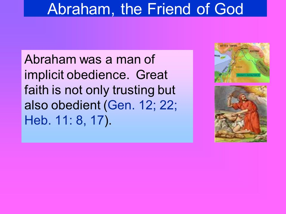 Abraham, the Friend of God Abraham was a man of immediacy and promptitude (Gen.