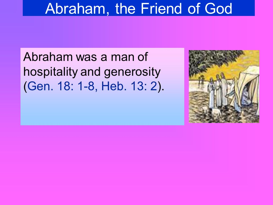 Abraham, the Friend of God Abraham was a man of hospitality and generosity (Gen.