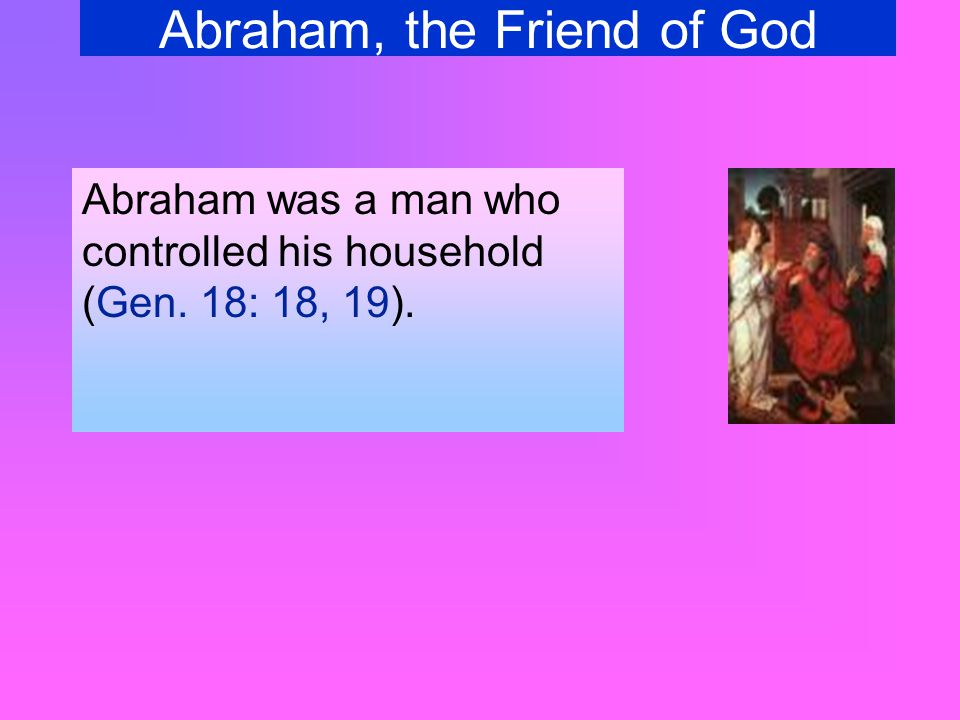 Abraham, the Friend of God You, too, can be a friend of God.