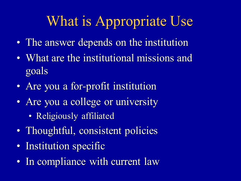 What is Appropriate Use The answer depends on the institutionThe answer depends on the institution What are the institutional missions and goalsWhat are the institutional missions and goals Are you a for-profit institutionAre you a for-profit institution Are you a college or universityAre you a college or university Religiously affiliatedReligiously affiliated Thoughtful, consistent policiesThoughtful, consistent policies Institution specificInstitution specific In compliance with current lawIn compliance with current law
