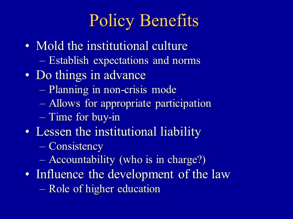 Policy Benefits Mold the institutional cultureMold the institutional culture –Establish expectations and norms Do things in advanceDo things in advance –Planning in non-crisis mode –Allows for appropriate participation –Time for buy-in Lessen the institutional liabilityLessen the institutional liability –Consistency –Accountability (who is in charge?) Influence the development of the lawInfluence the development of the law –Role of higher education