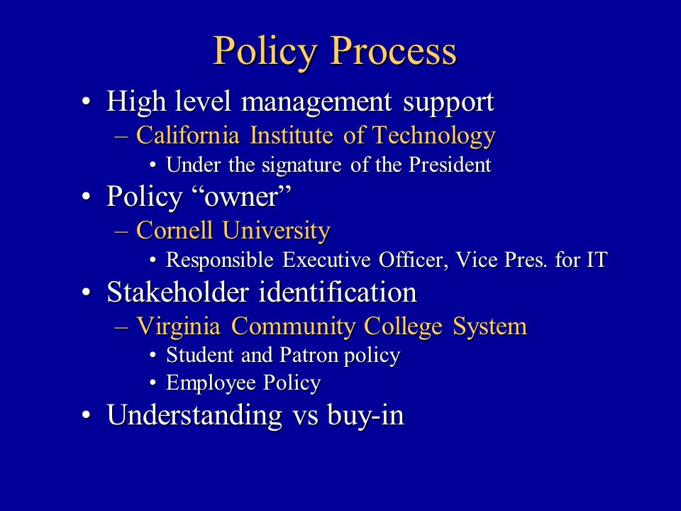 Policy Process High level management supportHigh level management support –California Institute of Technology Under the signature of the PresidentUnder the signature of the President Policy owner Policy owner –Cornell University Responsible Executive Officer, Vice Pres.