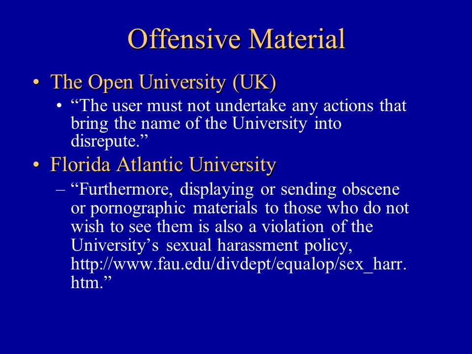 Offensive Material The Open University (UK)The Open University (UK) The user must not undertake any actions that bring the name of the University into disrepute. Florida Atlantic UniversityFlorida Atlantic University – Furthermore, displaying or sending obscene or pornographic materials to those who do not wish to see them is also a violation of the University's sexual harassment policy, http://www.fau.edu/divdept/equalop/sex_harr.