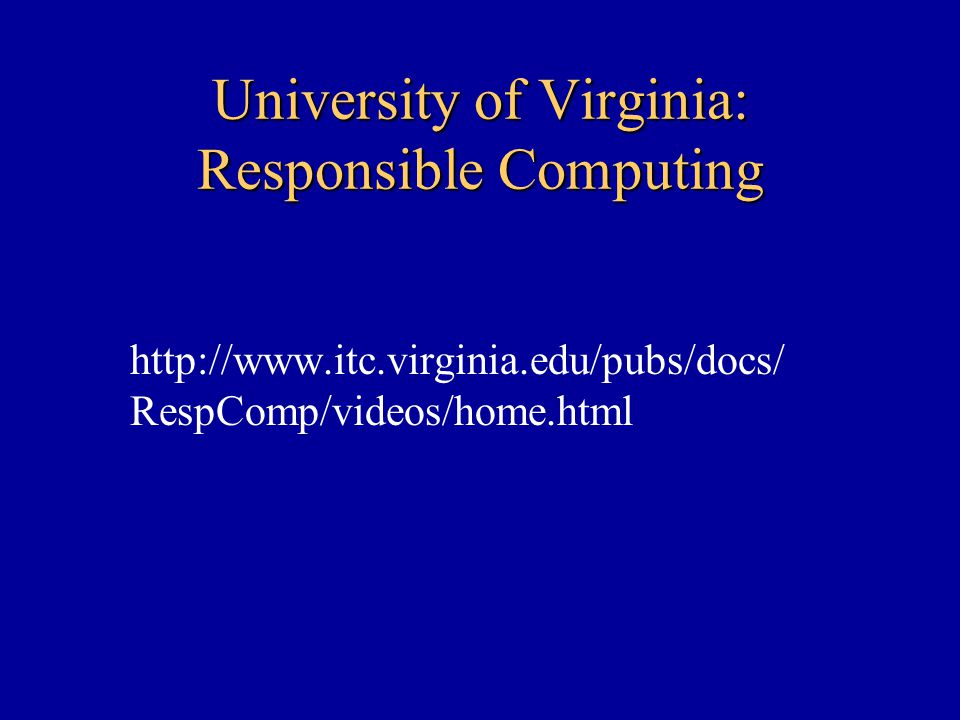 University of Virginia: Responsible Computing http://www.itc.virginia.edu/pubs/docs/ RespComp/videos/home.html
