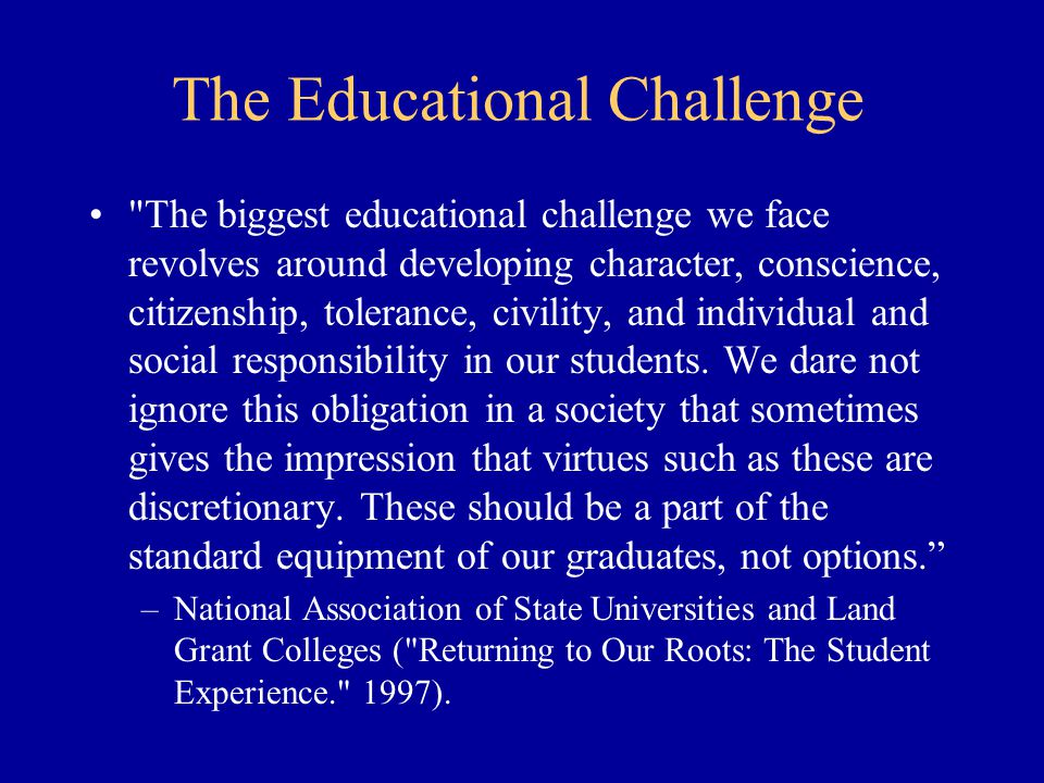 The Educational Challenge The biggest educational challenge we face revolves around developing character, conscience, citizenship, tolerance, civility, and individual and social responsibility in our students.
