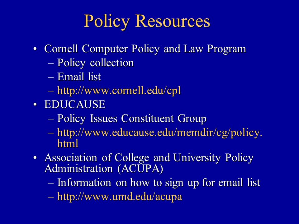 Policy Resources Cornell Computer Policy and Law ProgramCornell Computer Policy and Law Program –Policy collection –Email list –http://www.cornell.edu/cpl EDUCAUSEEDUCAUSE –Policy Issues Constituent Group –http://www.educause.edu/memdir/cg/policy.