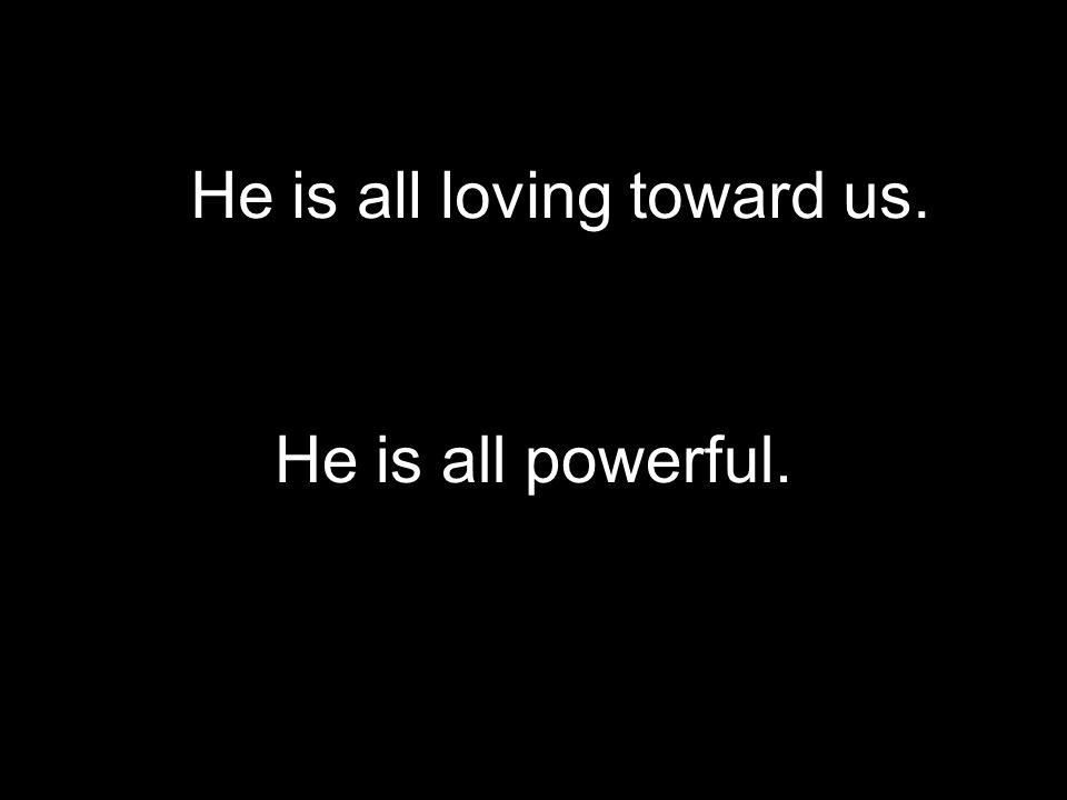 He is all powerful. He is all loving toward us.