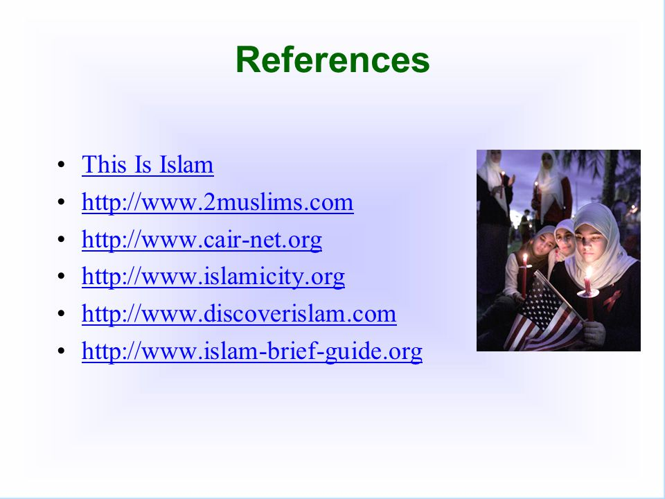 References This Is Islam http://www.2muslims.com http://www.cair-net.org http://www.islamicity.org http://www.discoverislam.com http://www.islam-brief