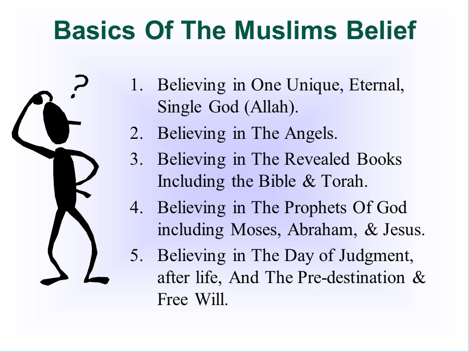 1- Believing in One God Muslims believe in one unique, Incomparable, superior undivided God.