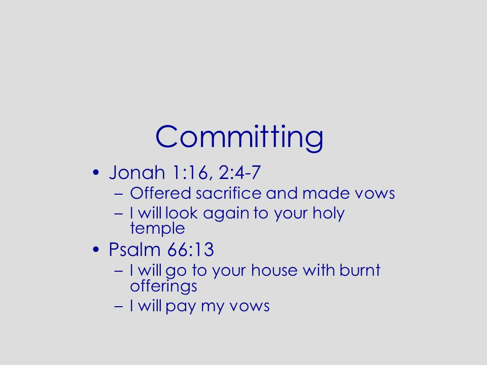 Committing Jonah 1:16, 2:4-7 –Offered sacrifice and made vows –I will look again to your holy temple Psalm 66:13 –I will go to your house with burnt offerings –I will pay my vows