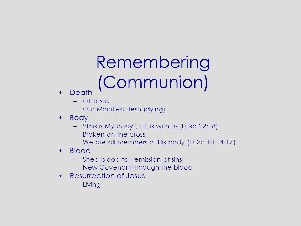 "Remembering (Communion) Death –Of Jesus –Our Mortified flesh (dying) Body –""This is My body"", HE is with us (Luke 22:18) –Broken on the cross –We are"