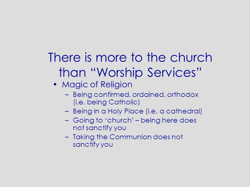 "There is more to the church than ""Worship Services"" Magic of Religion –Being confirmed, ordained, orthodox (i.e. being Catholic) –Being in a Holy Plac"