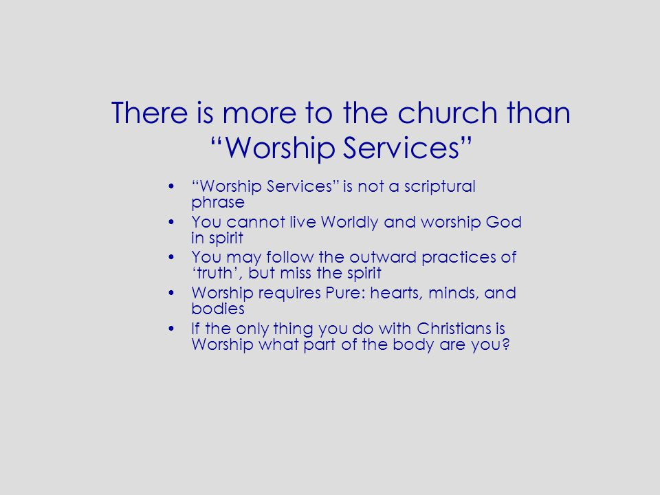 "There is more to the church than ""Worship Services"" ""Worship Services"" is not a scriptural phrase You cannot live Worldly and worship God in spirit Yo"
