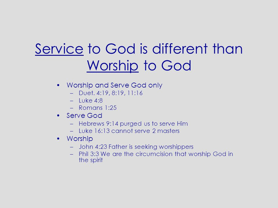 Service to God is different than Worship to God Worship and Serve God only –Duet. 4:19, 8:19, 11:16 –Luke 4:8 –Romans 1:25 Serve God –Hebrews 9:14 pur