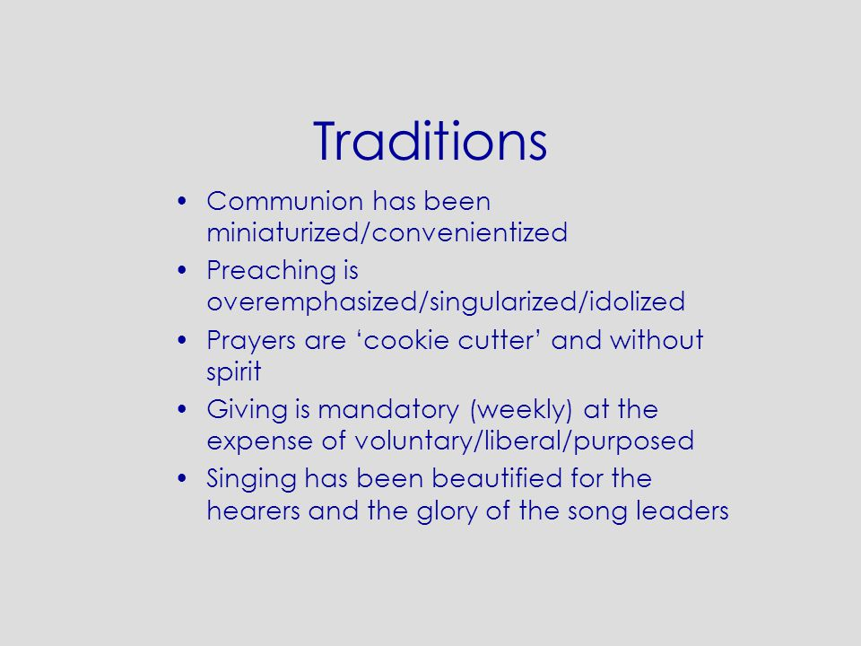 Traditions Communion has been miniaturized/convenientized Preaching is overemphasized/singularized/idolized Prayers are 'cookie cutter' and without spirit Giving is mandatory (weekly) at the expense of voluntary/liberal/purposed Singing has been beautified for the hearers and the glory of the song leaders