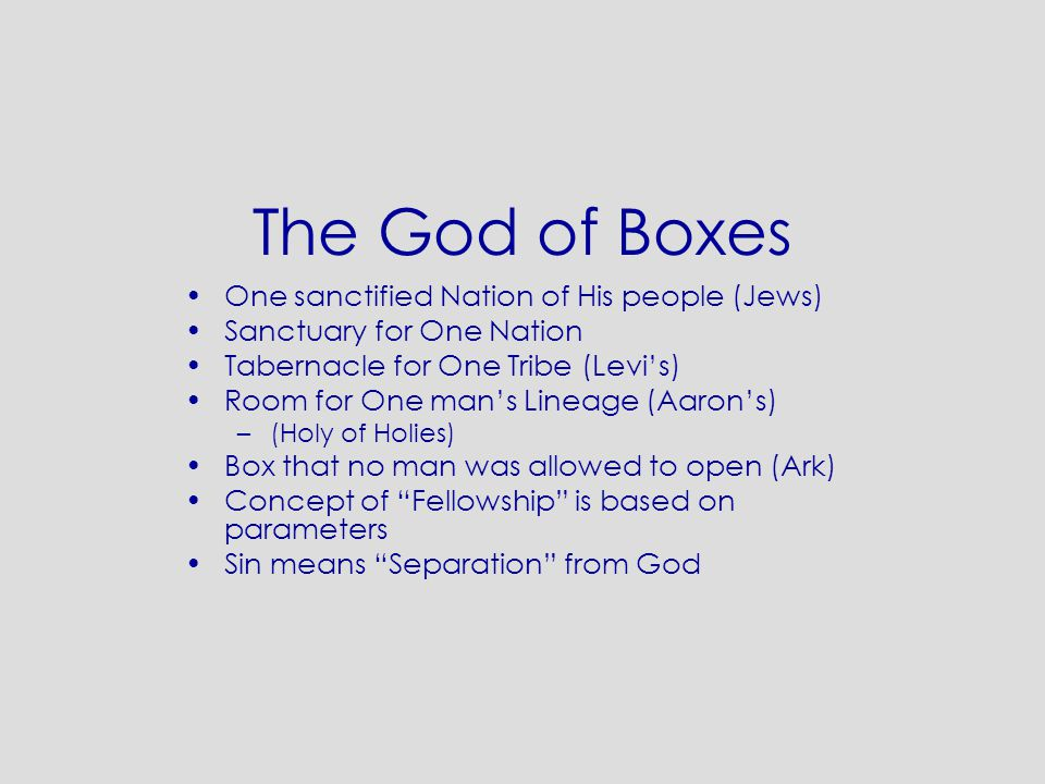 The God of Boxes One sanctified Nation of His people (Jews) Sanctuary for One Nation Tabernacle for One Tribe (Levi's) Room for One man's Lineage (Aar