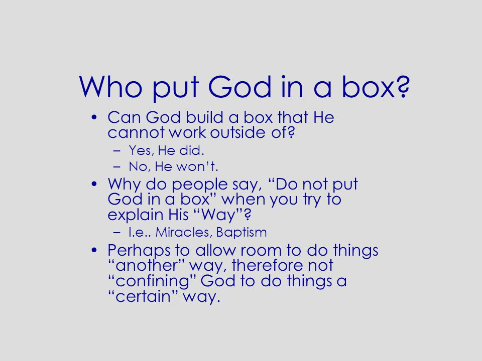 Who put God in a box. Can God build a box that He cannot work outside of.