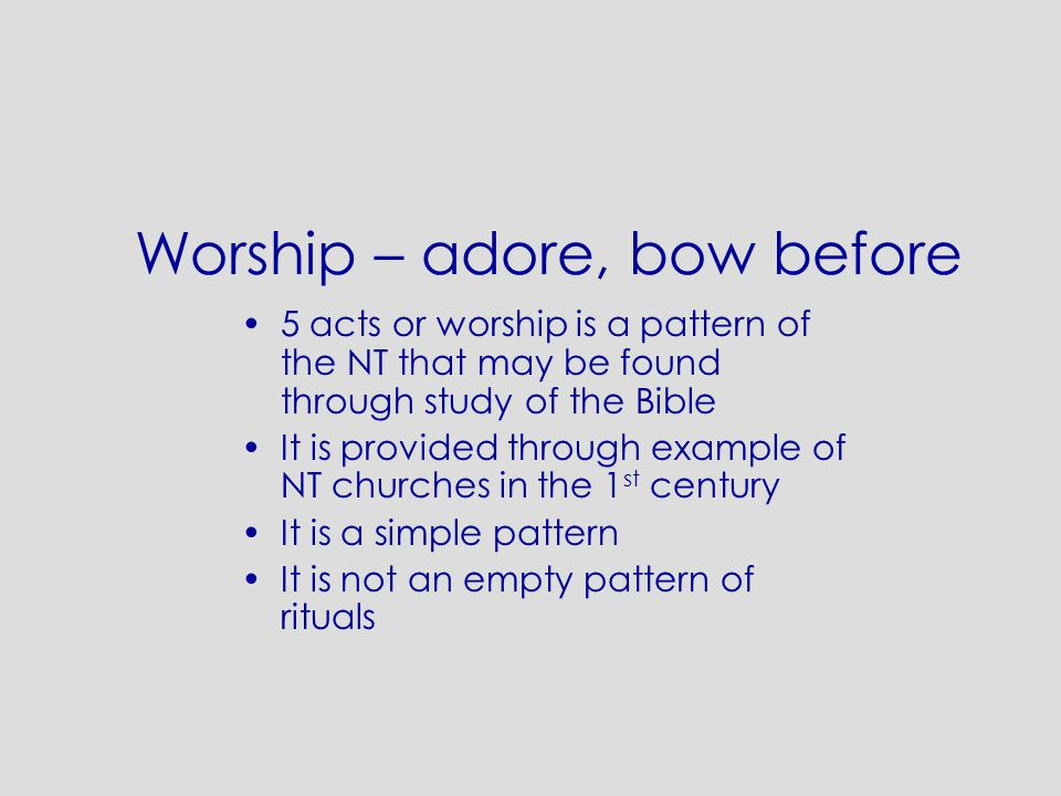 Worship – adore, bow before 5 acts or worship is a pattern of the NT that may be found through study of the Bible It is provided through example of NT churches in the 1 st century It is a simple pattern It is not an empty pattern of rituals