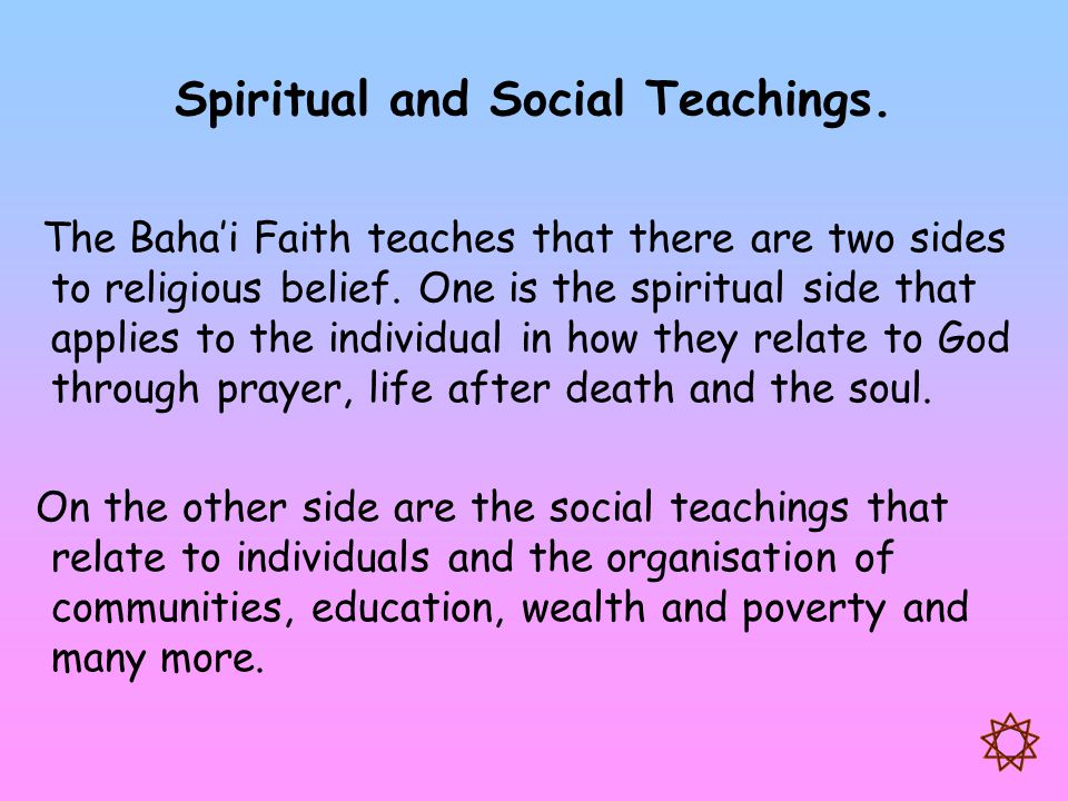 Spiritual and Social Teachings. The Baha'i Faith teaches that there are two sides to religious belief. One is the spiritual side that applies to the i