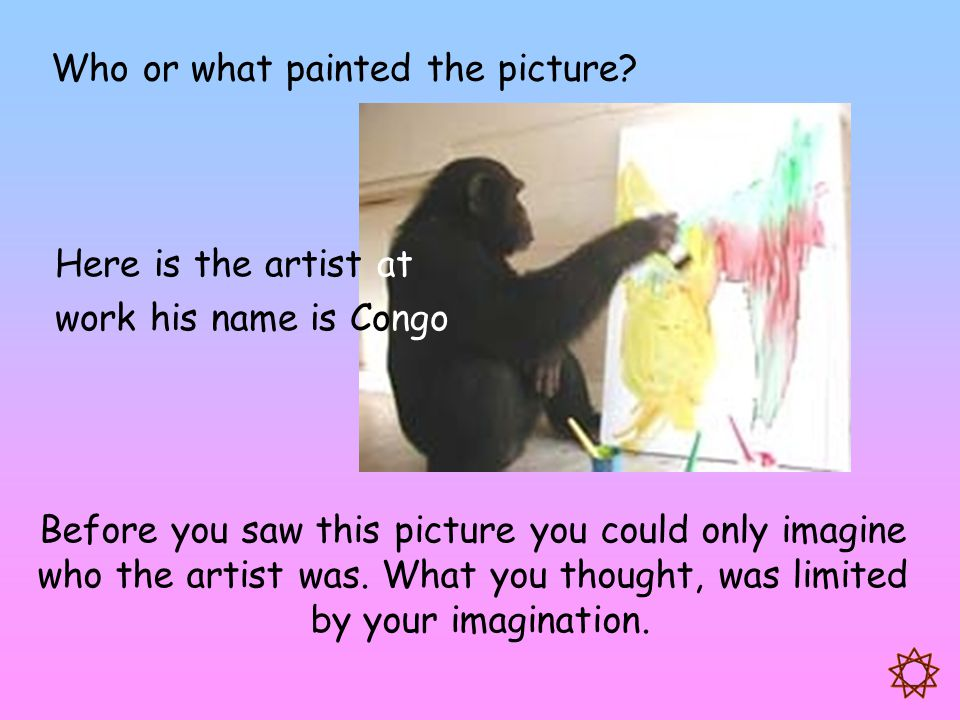 Here is the artist at work his name is Congo Before you saw this picture you could only imagine who the artist was. What you thought, was limited by y