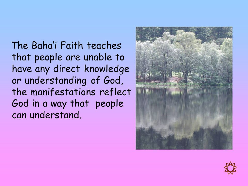 The Baha'i Faith teaches that people are unable to have any direct knowledge or understanding of God, the manifestations reflect God in a way that peo