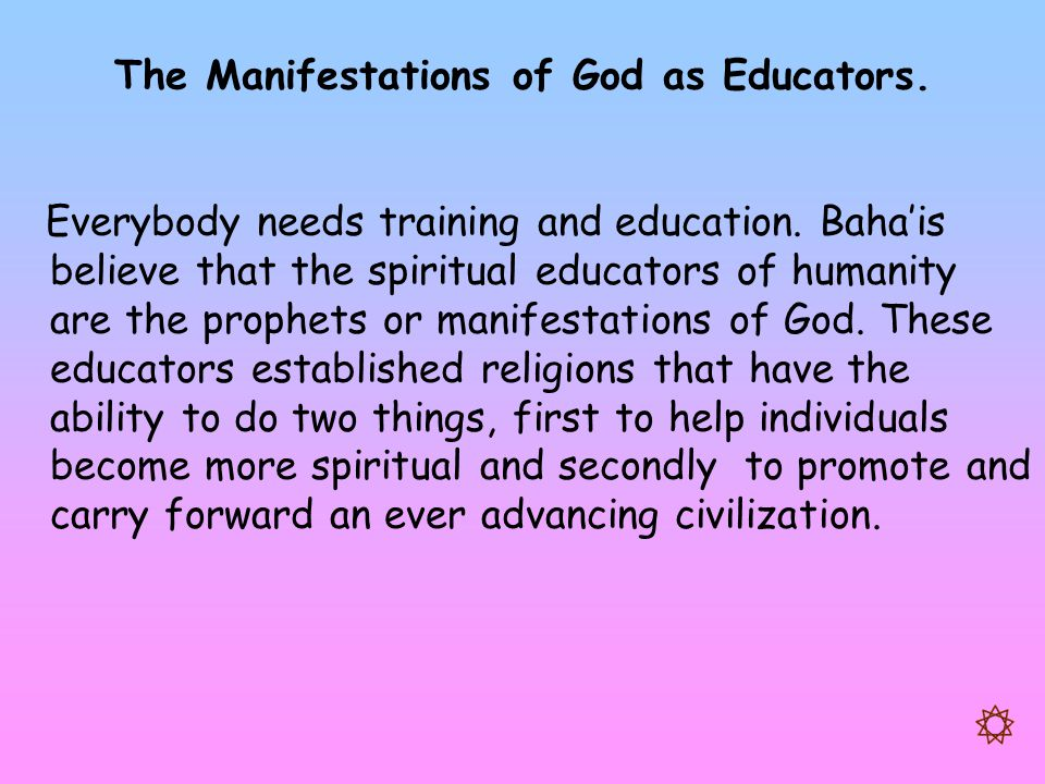 The Manifestations of God as Educators. Everybody needs training and education. Baha'is believe that the spiritual educators of humanity are the proph
