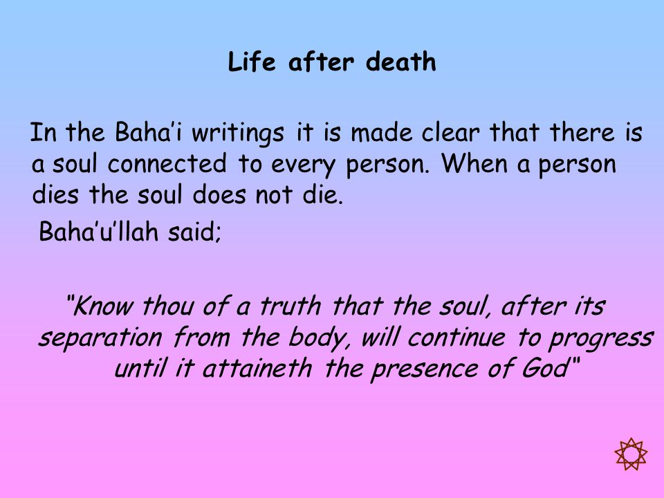 Life after death In the Baha'i writings it is made clear that there is a soul connected to every person. When a person dies the soul does not die. Bah