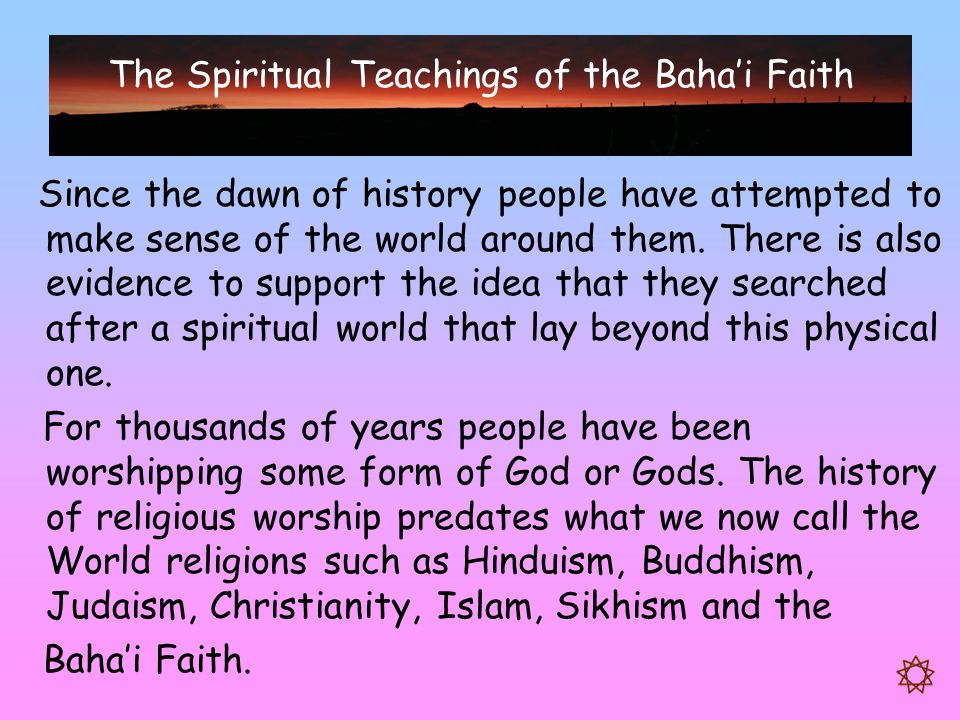 The Spiritual Teachings of the Baha'i Faith Since the dawn of history people have attempted to make sense of the world around them. There is also evid