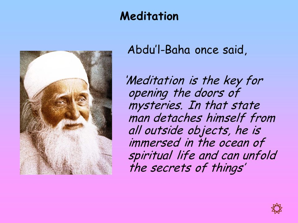 Meditation Abdu'l-Baha once said, 'Meditation is the key for opening the doors of mysteries. In that state man detaches himself from all outside objec
